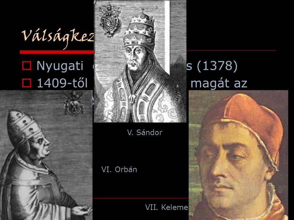 Válságkezelés  Nyugati egyházszakadás (1378)  1409-től 3 pápa tartotta magát az római egyház fejének VI. Orbán VII. Kelemen V. Sándor