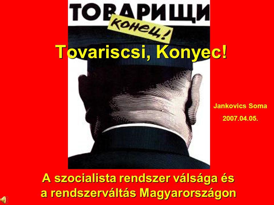 A szocialista rendszer válsága és a rendszerváltás Magyarországon Tovariscsi, Konyec! Jankovics Soma 2007.04.05.