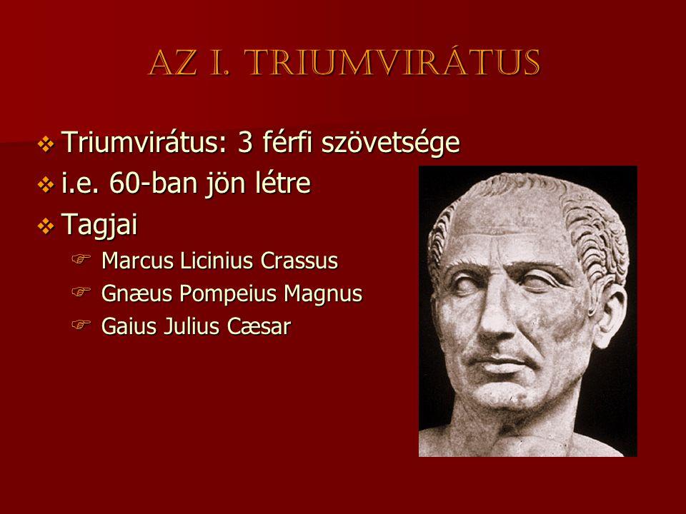 Az I. triumvirátus  Triumvirátus: 3 férfi szövetsége  i.e. 60-ban jön létre  Tagjai  Marcus Licinius Crassus  Gnæus Pompeius Magnus  Gaius Juliu