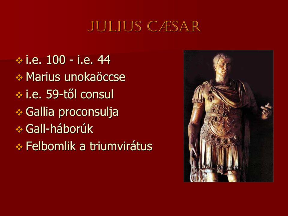 Julius CÆsar  i.e. 100 - i.e. 44  Marius unokaöccse  i.e. 59-től consul  Gallia proconsulja  Gall-háborúk  Felbomlik a triumvirátus