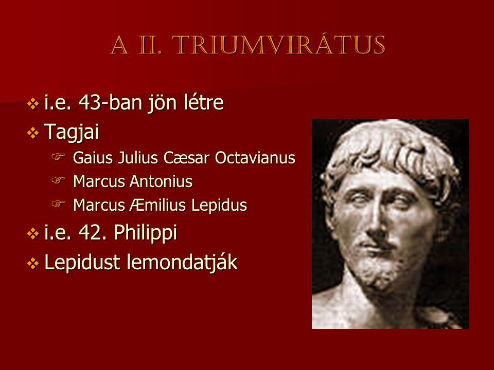 A II. triumvirátus  i.e. 43-ban jön létre  Tagjai  Gaius Julius Cæsar Octavianus  Marcus Antonius  Marcus Æmilius Lepidus  i.e. 42. Philippi  L