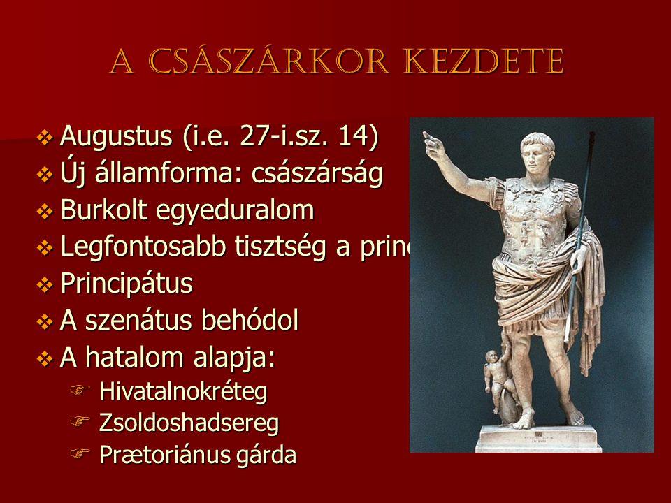 A császárkor kezdete  Augustus (i.e. 27-i.sz. 14)  Új államforma: császárság  Burkolt egyeduralom  Legfontosabb tisztség a princeps  Principátus