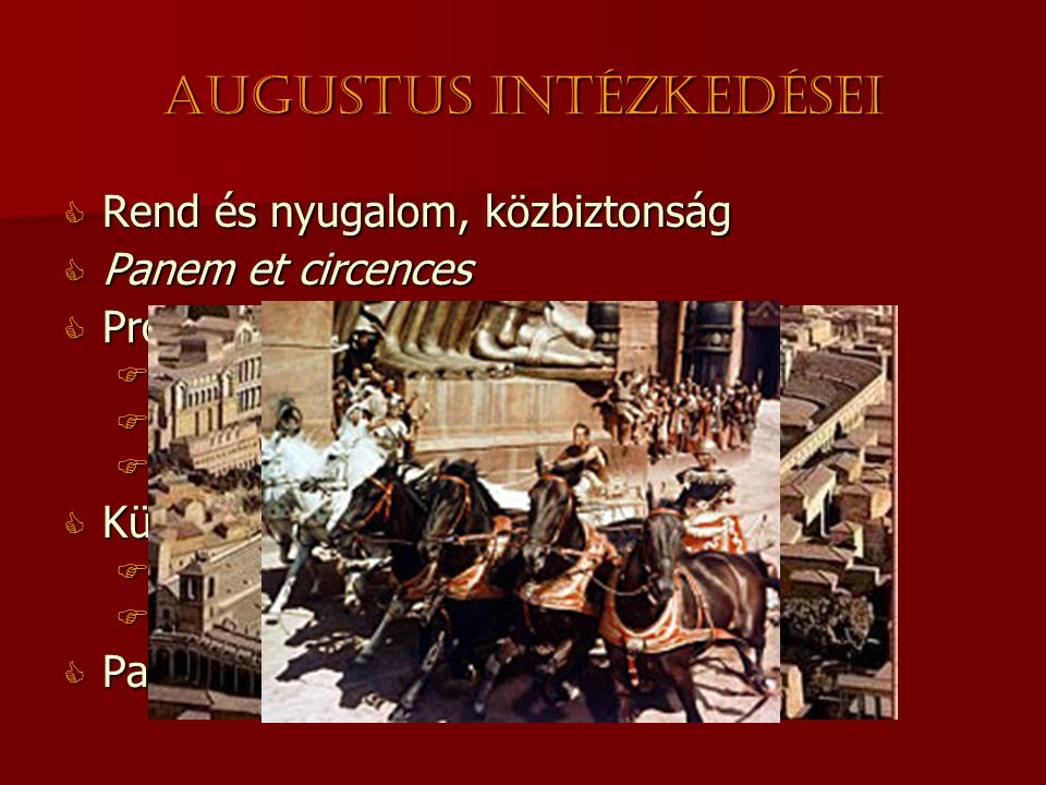 Augustus intézkedései  Rend és nyugalom, közbiztonság  Panem et circences  Provinciák irányításának felosztása  Szenátusi irányítás  Császári irányítás  Egyiptom  császári magánbirtok  Külpolitika  Pannónia meghódítása i.sz.