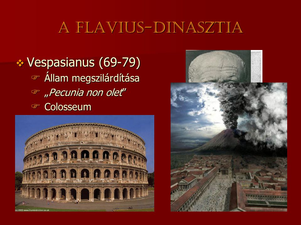 "A Flavius-dinasztia  Vespasianus (69-79)  Állam megszilárdítása  ""Pecunia non olet""  Colosseum  Titus (79-81)  Vespasianus fia  Pompeii kataszt"