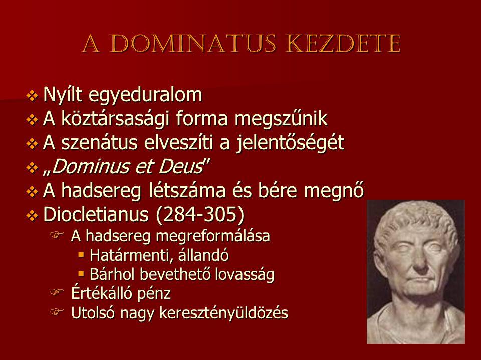 """A dominatus kezdete  Nyílt egyeduralom  A köztársasági forma megszűnik  A szenátus elveszíti a jelentőségét  """"Dominus et Deus  A hadsereg létszáma és bére megnő  Diocletianus (284-305)  A hadsereg megreformálása  Határmenti, állandó  Bárhol bevethető lovasság  Értékálló pénz  Utolsó nagy keresztényüldözés"""