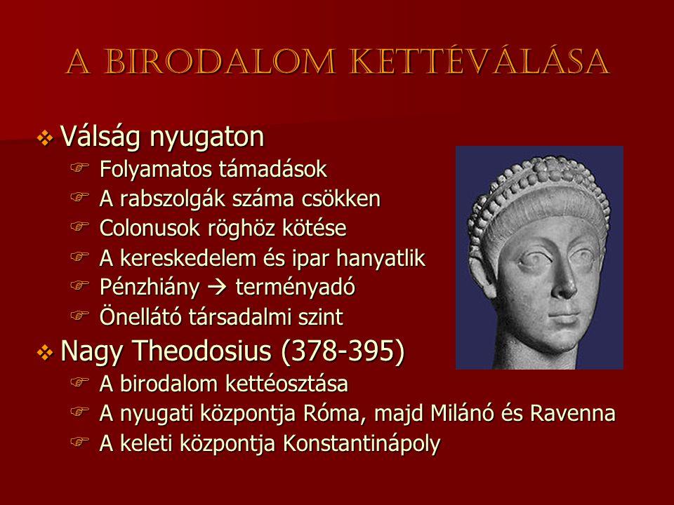 A birodalom kettéválása  Válság nyugaton  Folyamatos támadások  A rabszolgák száma csökken  Colonusok röghöz kötése  A kereskedelem és ipar hanyatlik  Pénzhiány  terményadó  Önellátó társadalmi szint  Nagy Theodosius (378-395)  A birodalom kettéosztása  A nyugati központja Róma, majd Milánó és Ravenna  A keleti központja Konstantinápoly