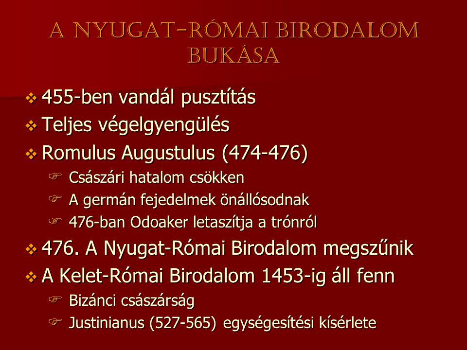 A Nyugat-Római Birodalom bukása  455-ben vandál pusztítás  Teljes végelgyengülés  Romulus Augustulus (474-476)  Császári hatalom csökken  A germán fejedelmek önállósodnak  476-ban Odoaker letaszítja a trónról  476.