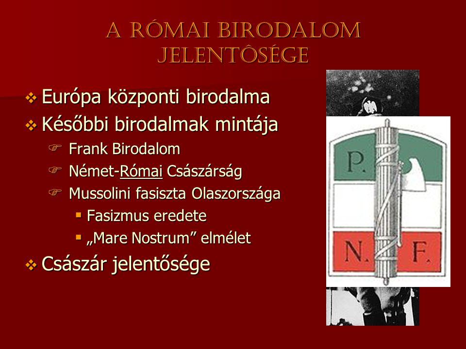 """A Római Birodalom jelentôsége  Európa központi birodalma  Későbbi birodalmak mintája  Frank Birodalom  Német-Római Császárság  Mussolini fasiszta Olaszországa  Fasizmus eredete  """"Mare Nostrum elmélet  Császár jelentősége"""