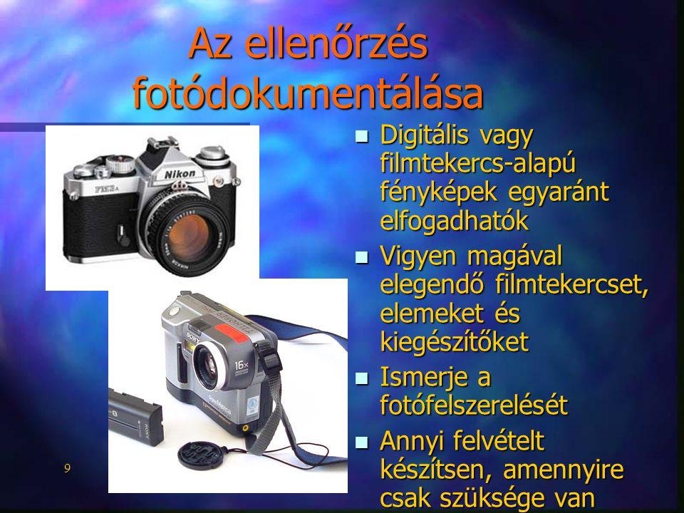 9 Az ellenőrzés fotódokumentálása n Digitális vagy filmtekercs-alapú fényképek egyaránt elfogadhatók n Vigyen magával elegendő filmtekercset, elemeket és kiegészítőket n Ismerje a fotófelszerelését n Annyi felvételt készítsen, amennyire csak szüksége van