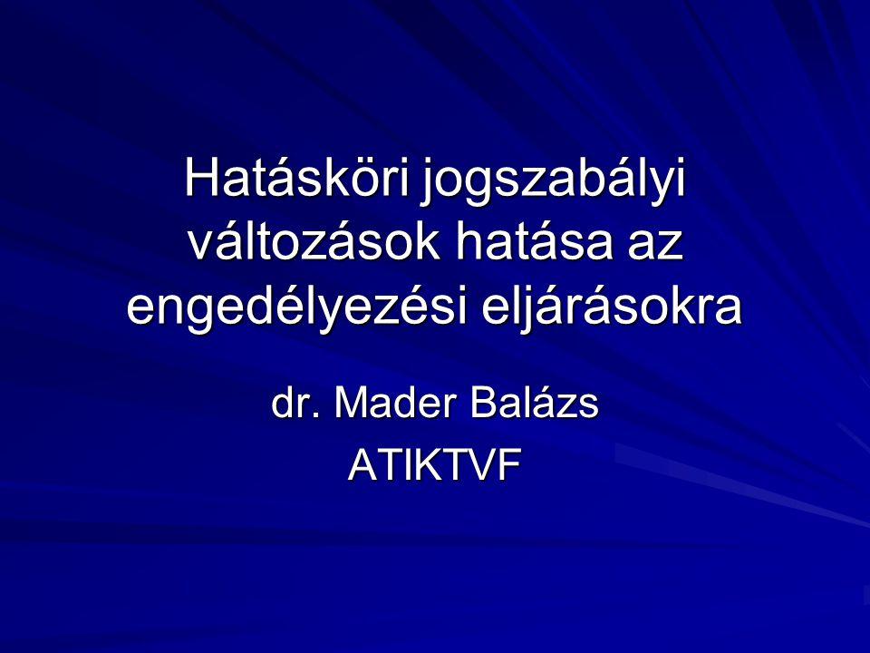 Hatásköri jogszabályi változások hatása az engedélyezési eljárásokra dr. Mader Balázs ATIKTVF