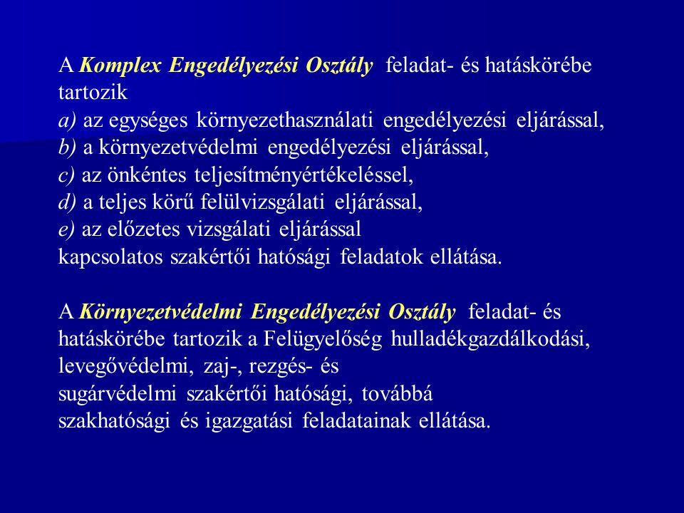 A Komplex Engedélyezési Osztály feladat- és hatáskörébe tartozik a) az egységes környezethasználati engedélyezési eljárással, b) a környezetvédelmi engedélyezési eljárással, c) az önkéntes teljesítményértékeléssel, d) a teljes körű felülvizsgálati eljárással, e) az előzetes vizsgálati eljárással kapcsolatos szakértői hatósági feladatok ellátása.