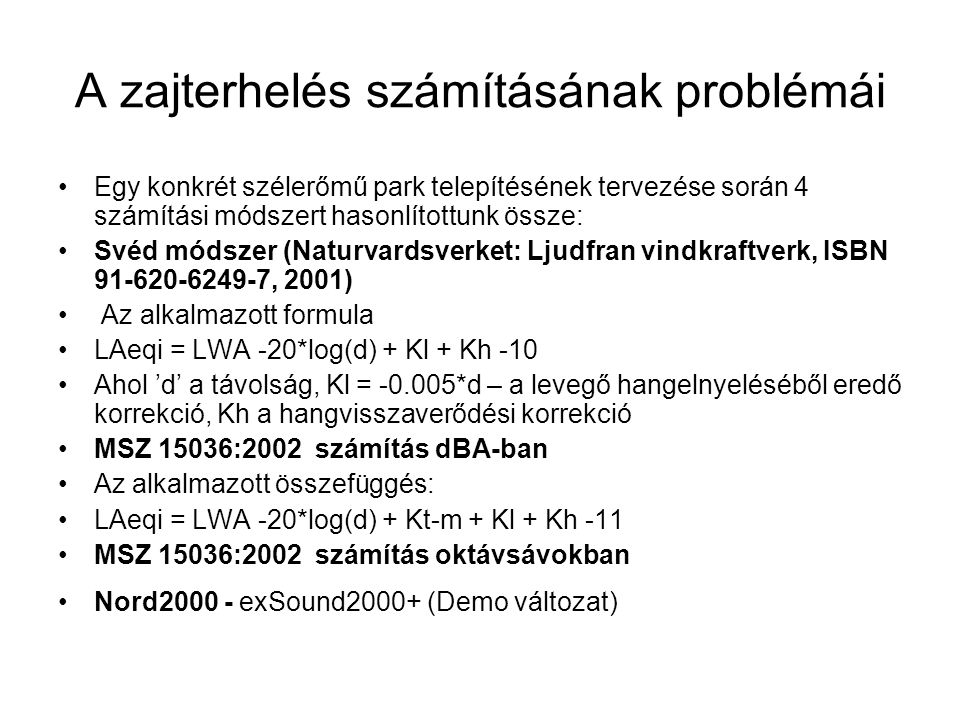 A zajterhelés számításának problémái Egy konkrét szélerőmű park telepítésének tervezése során 4 számítási módszert hasonlítottunk össze: Svéd módszer (Naturvardsverket: Ljudfran vindkraftverk, ISBN 91-620-6249-7, 2001) Az alkalmazott formula LAeqi = LWA -20*log(d) + Kl + Kh -10 Ahol 'd' a távolság, Kl = -0.005*d – a levegő hangelnyeléséből eredő korrekció, Kh a hangvisszaverődési korrekció MSZ 15036:2002 számítás dBA-ban Az alkalmazott összefüggés: LAeqi = LWA -20*log(d) + Kt-m + Kl + Kh -11 MSZ 15036:2002 számítás oktávsávokban Nord2000 - exSound2000+ (Demo változat)