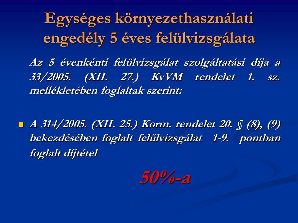 Egységes környezethasználati engedély 5 éves felülvizsgálata Az 5 évenkénti felülvizsgálat szolgáltatási díja a 33/2005. (XII. 27.) KvVM rendelet 1. s