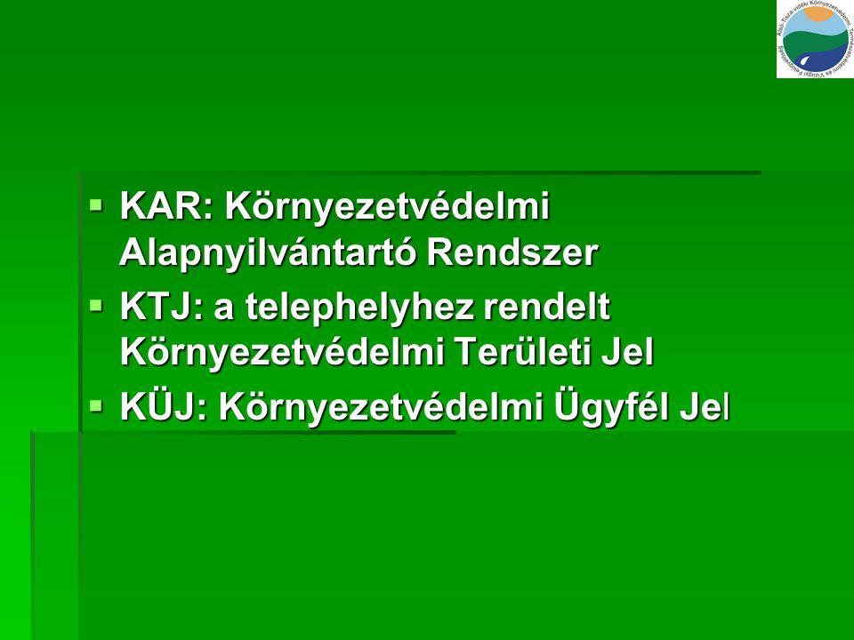  KAR: Környezetvédelmi Alapnyilvántartó Rendszer  KTJ: a telephelyhez rendelt Környezetvédelmi Területi Jel  KÜJ: Környezetvédelmi Ügyfél Jel