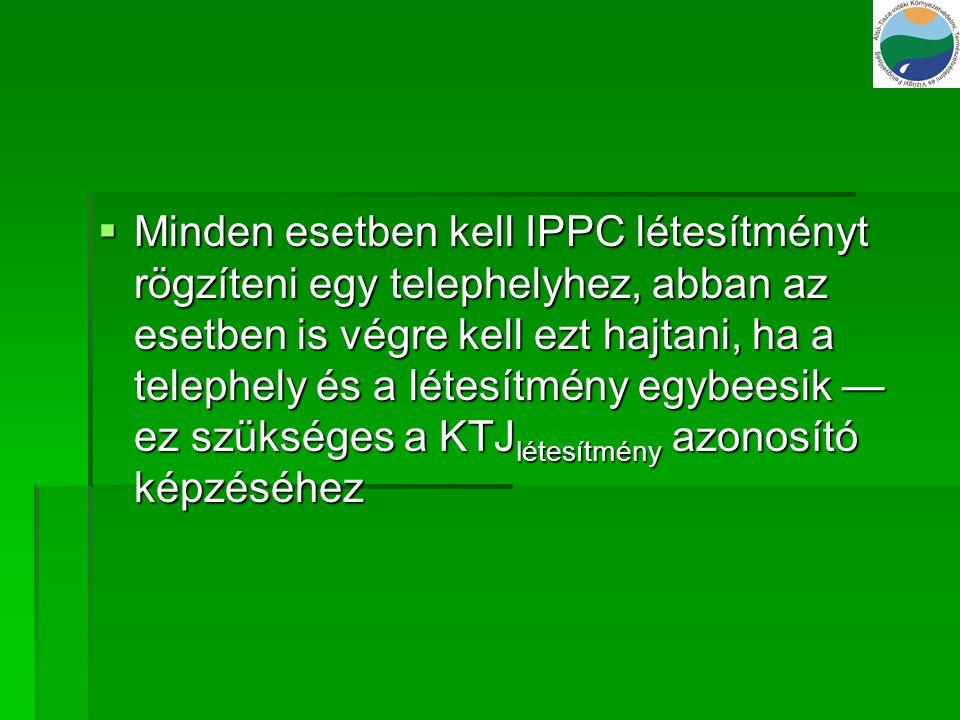  Minden esetben kell IPPC létesítményt rögzíteni egy telephelyhez, abban az esetben is végre kell ezt hajtani, ha a telephely és a létesítmény egybee