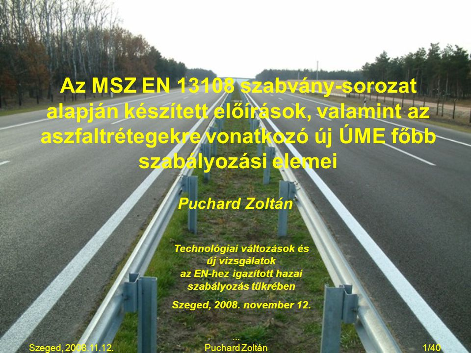Szeged, 2008.11.12.... Puchard Zoltán1/40 Az MSZ EN 13108 szabvány-sorozat alapján készített előírások, valamint az aszfaltrétegekre vonatkozó új ÚME