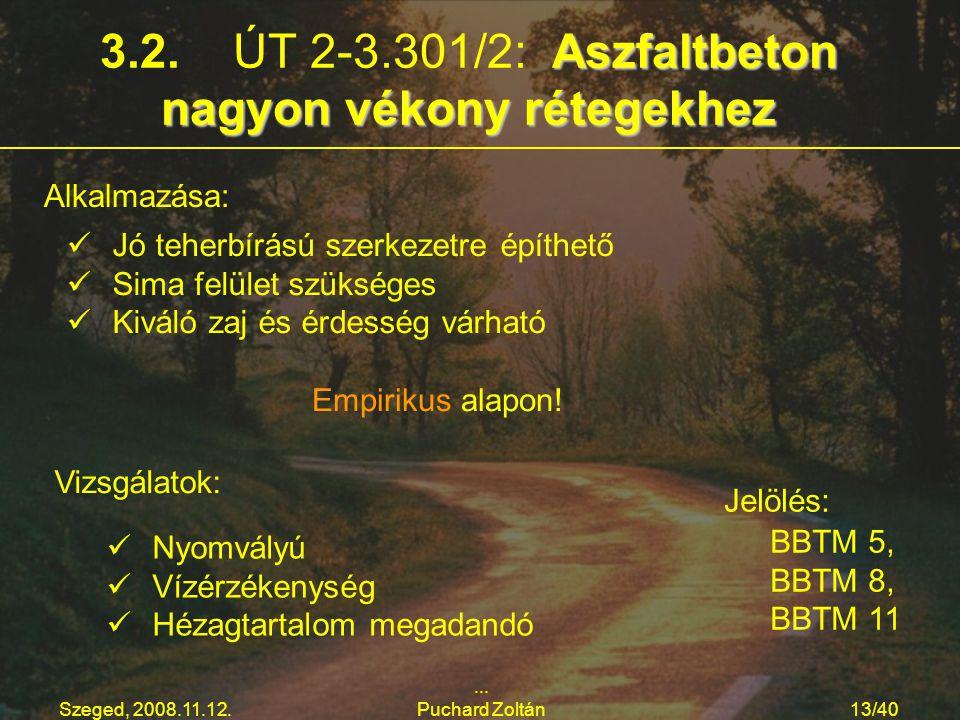 Szeged, 2008.11.12.... Puchard Zoltán13/40 Aszfaltbeton nagyon vékony rétegekhez 3.2. ÚT 2-3.301/2: Aszfaltbeton nagyon vékony rétegekhez Alkalmazása:
