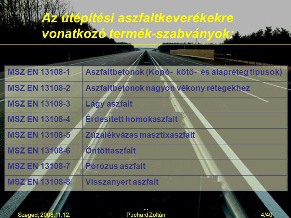 Szeged, 2008.11.12.... Puchard Zoltán4/40 Az útépítési aszfaltkeverékekre vonatkozó termék-szabványok: MSZ EN 13108-1Aszfaltbetonok (Kopó- kötő- és al