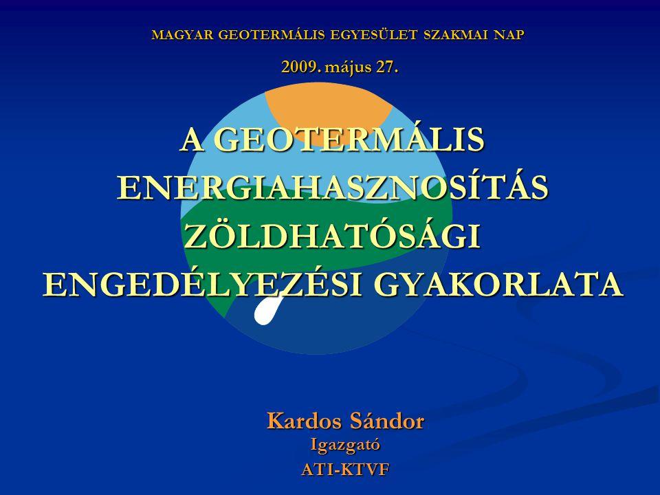 A GEOTERMÁLIS ENERGIAHASZNOSÍTÁS ZÖLDHATÓSÁGI ENGEDÉLYEZÉSI GYAKORLATA Kardos Sándor IgazgatóATI-KTVF MAGYAR GEOTERMÁLIS EGYESÜLET SZAKMAI NAP 2009.