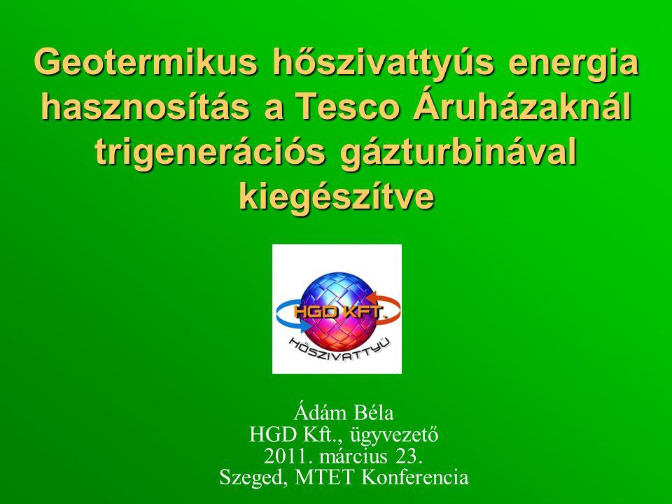 Geotermikus hőszivattyús energia hasznosítás a Tesco Áruházaknál trigenerációs gázturbinával kiegészítve Ádám Béla HGD Kft., ügyvezető 2011.
