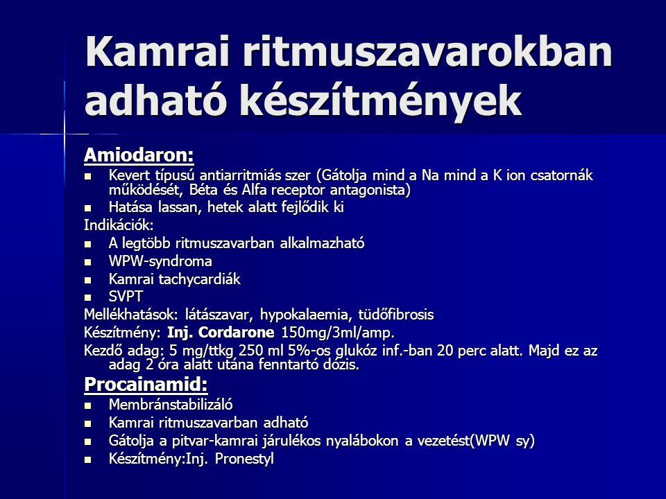 Kamrai ritmuszavarokban adható készítmények (folyt.) Lidocain: Membránstabilizáló ( Na csatorna gátlásán keresztül) Membránstabilizáló ( Na csatorna gátlásán keresztül) Kamrai ritmuszavarokban alkalmazható Kamrai ritmuszavarokban alkalmazható AMI esetén gátolja a VF kialakulását, mert emeli a fibrillációs küszöböt AMI esetén gátolja a VF kialakulását, mert emeli a fibrillációs küszöböt Nem isémiás eredetű ritmuszavarok esetén kevésbé hatásos Nem isémiás eredetű ritmuszavarok esetén kevésbé hatásos Készítmény: Inj.