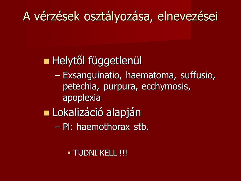 A vérzések osztályozása, elnevezései Helytől függetlenül Helytől függetlenül –Exsanguinatio, haematoma, suffusio, petechia, purpura, ecchymosis, apopl