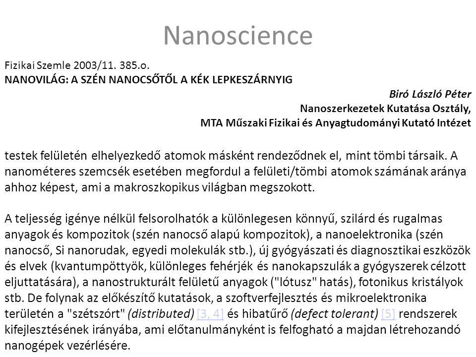 Nanoscience A teljesség igénye nélkül felsorolhatók a különlegesen könnyű, szilárd és rugalmas anyagok és kompozitok (szén nanocső alapú kompozitok), a nanoelektronika (szén nanocső, Si nanorudak, egyedi molekulák stb.), új gyógyászati és diagnosztikai eszközök és elvek (kvantumpöttyök, különleges fehérjék és nanokapszulák a gyógyszerek célzott eljuttatására), a nanostrukturált felületű anyagok ( lótusz hatás), fotonikus kristályok stb.