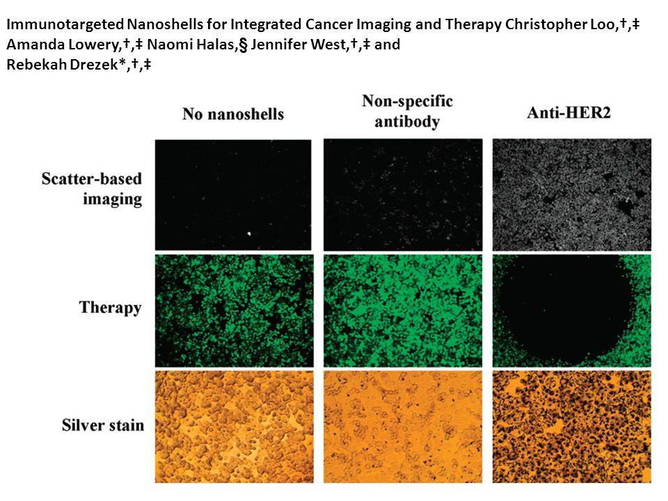 Immunotargeted Nanoshells for Integrated Cancer Imaging and Therapy Christopher Loo,†,‡ Amanda Lowery,†,‡ Naomi Halas,§ Jennifer West,†,‡ and Rebekah Drezek*,†,‡