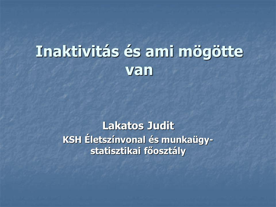 Inaktivitás és ami mögötte van Lakatos Judit KSH Életszínvonal és munkaügy- statisztikai főosztály