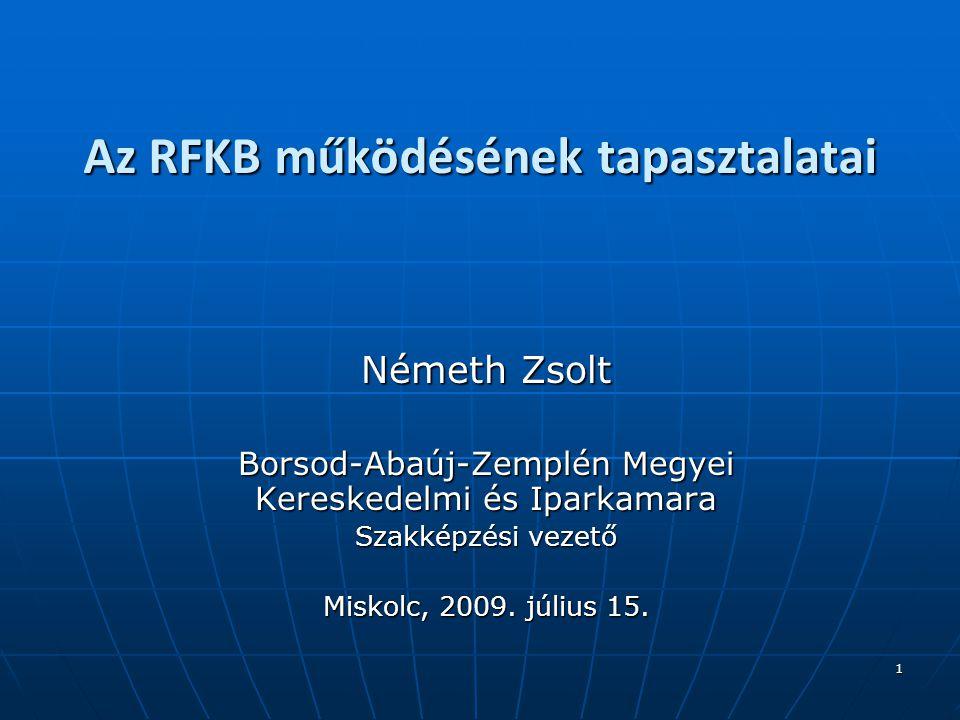 1 Az RFKB működésének tapasztalatai Németh Zsolt Borsod-Abaúj-Zemplén Megyei Kereskedelmi és Iparkamara Szakképzési vezető Miskolc, 2009.