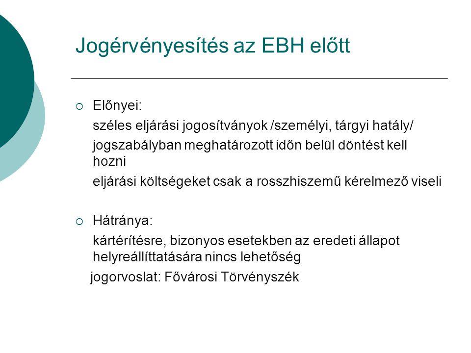 Jogérvényesítés az EBH előtt  Előnyei: széles eljárási jogosítványok /személyi, tárgyi hatály/ jogszabályban meghatározott időn belül döntést kell ho