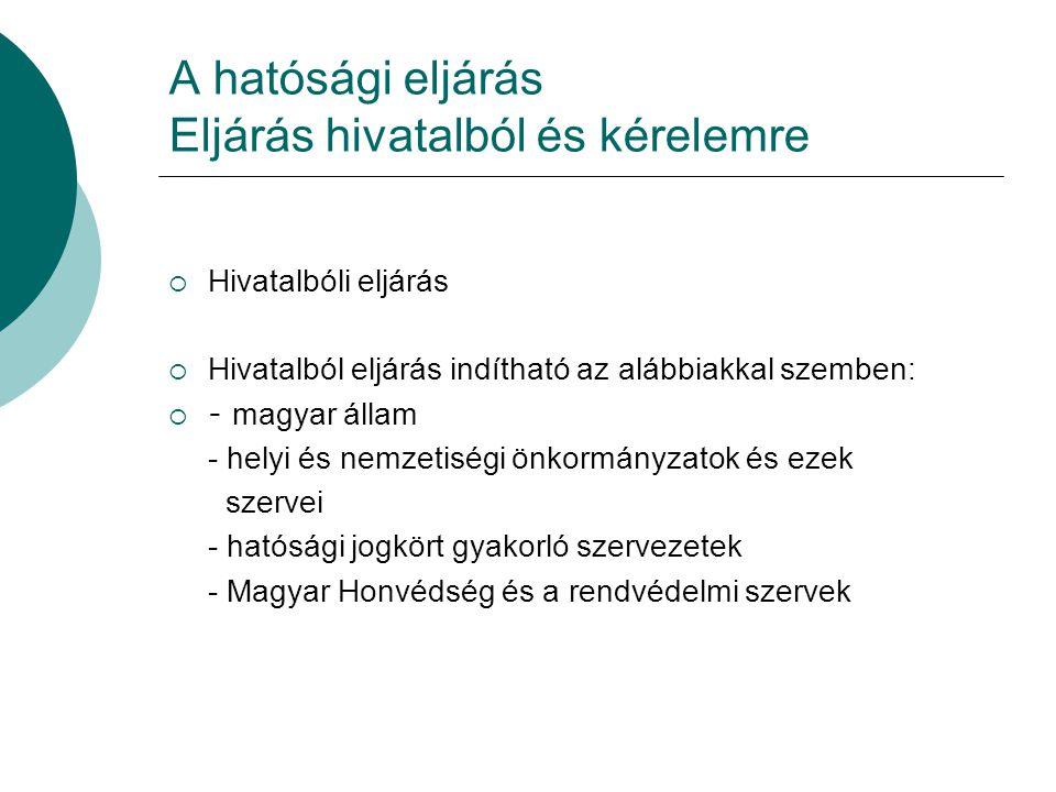 A hatósági eljárás Eljárás hivatalból és kérelemre  Hivatalbóli eljárás  Hivatalból eljárás indítható az alábbiakkal szemben:  - magyar állam - helyi és nemzetiségi önkormányzatok és ezek szervei - hatósági jogkört gyakorló szervezetek - Magyar Honvédség és a rendvédelmi szervek