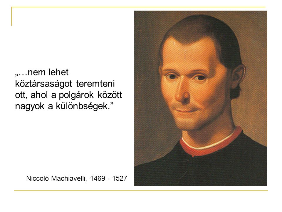 """""""…nem lehet köztársaságot teremteni ott, ahol a polgárok között nagyok a különbségek. Niccoló Machiavelli, 1469 - 1527"""