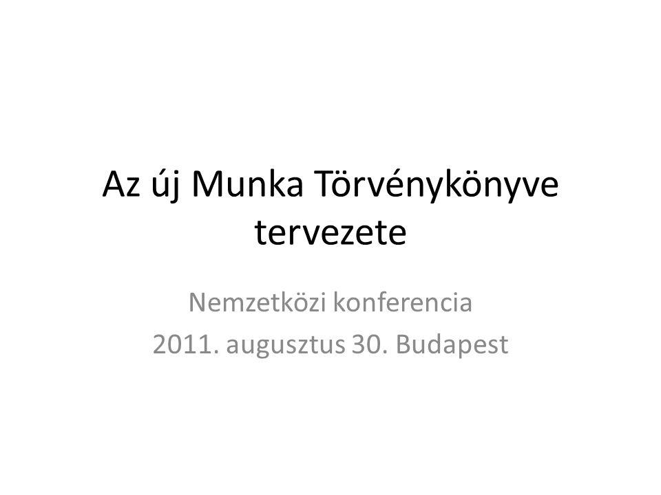 Az új Munka Törvénykönyve tervezete Nemzetközi konferencia 2011. augusztus 30. Budapest