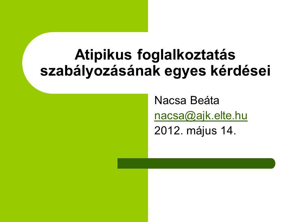 Atipikus foglalkoztatás szabályozásának egyes kérdései Nacsa Beáta nacsa@ajk.elte.hu 2012.