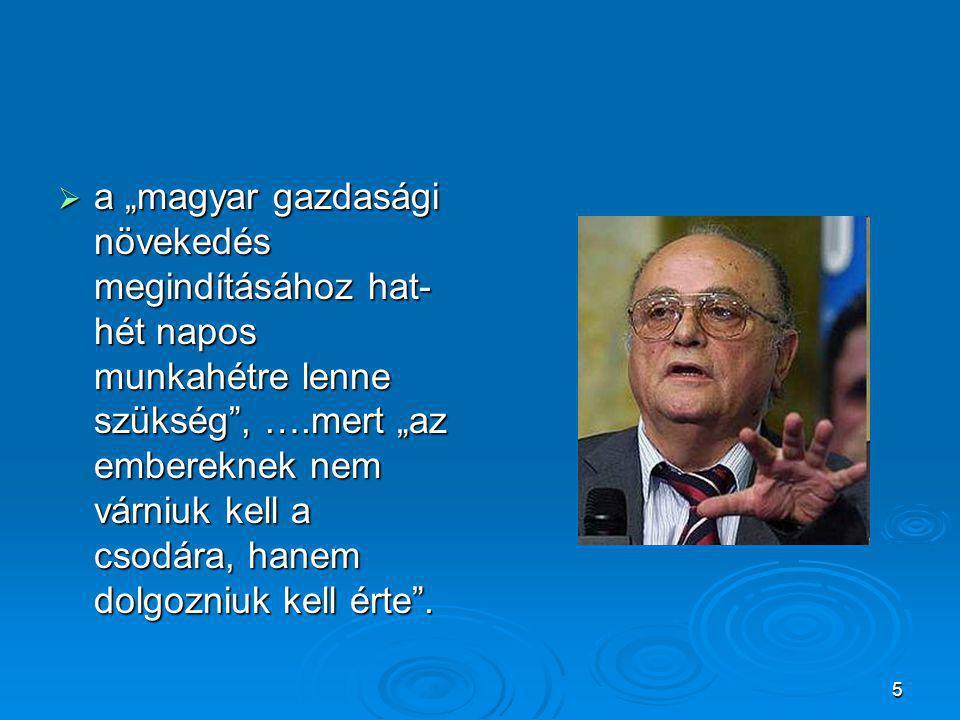 """5  a """"magyar gazdasági növekedés megindításához hat- hét napos munkahétre lenne szükség , ….mert """"az embereknek nem várniuk kell a csodára, hanem dolgozniuk kell érte ."""