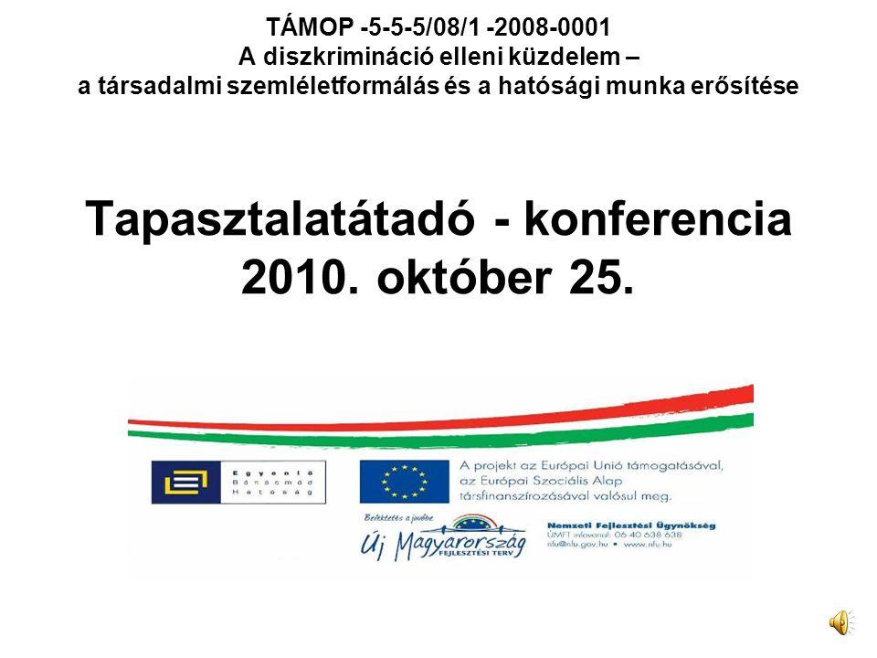 TÁMOP -5-5-5/08/1 -2008-0001 A diszkrimináció elleni küzdelem – a társadalmi szemléletformálás és a hatósági munka erősítése Tapasztalatátadó - konferencia 2010.