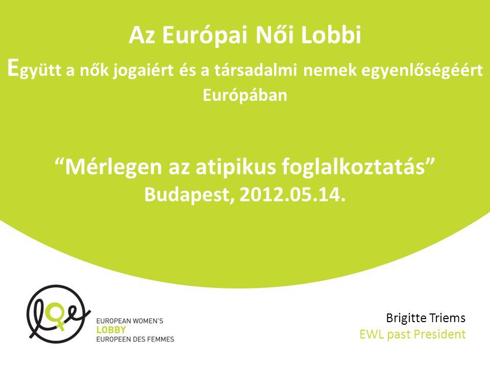Az Európai Női Lobbi E gyütt a nők jogaiért és a társadalmi nemek egyenlőségéért Európában Mérlegen az atipikus foglalkoztatás Budapest, 2012.05.14.