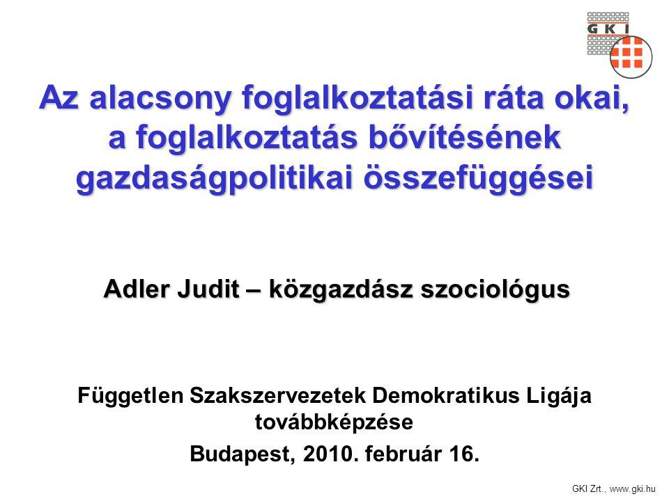 GKI Zrt., www.gki.hu Az alacsony foglalkoztatási ráta okai, a foglalkoztatás bővítésének gazdaságpolitikai összefüggései Független Szakszervezetek Demokratikus Ligája továbbképzése Budapest, 2010.