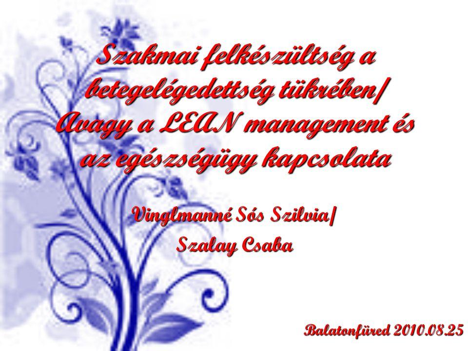 Szakmai felkészültség a betegelégedettség tükrében/ Avagy a LEAN management és az egészségügy kapcsolata Vinglmanné Sós Szilvia/ Szalay Csaba Balatonfüred 2010.08.25