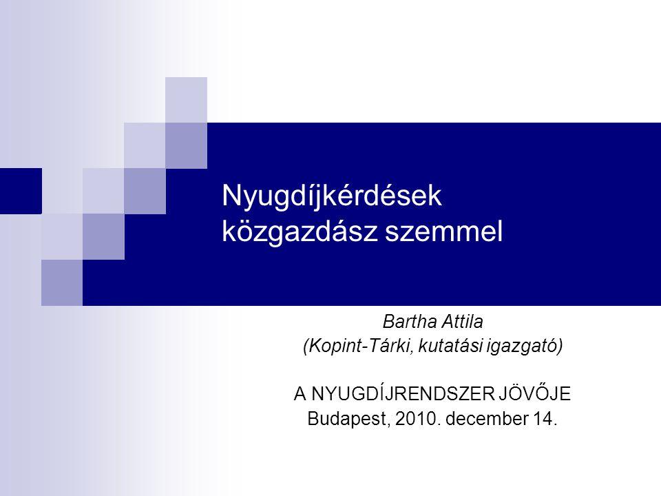 Nyugdíjkérdések közgazdász szemmel Bartha Attila (Kopint-Tárki, kutatási igazgató) A NYUGDÍJRENDSZER JÖVŐJE Budapest, 2010.