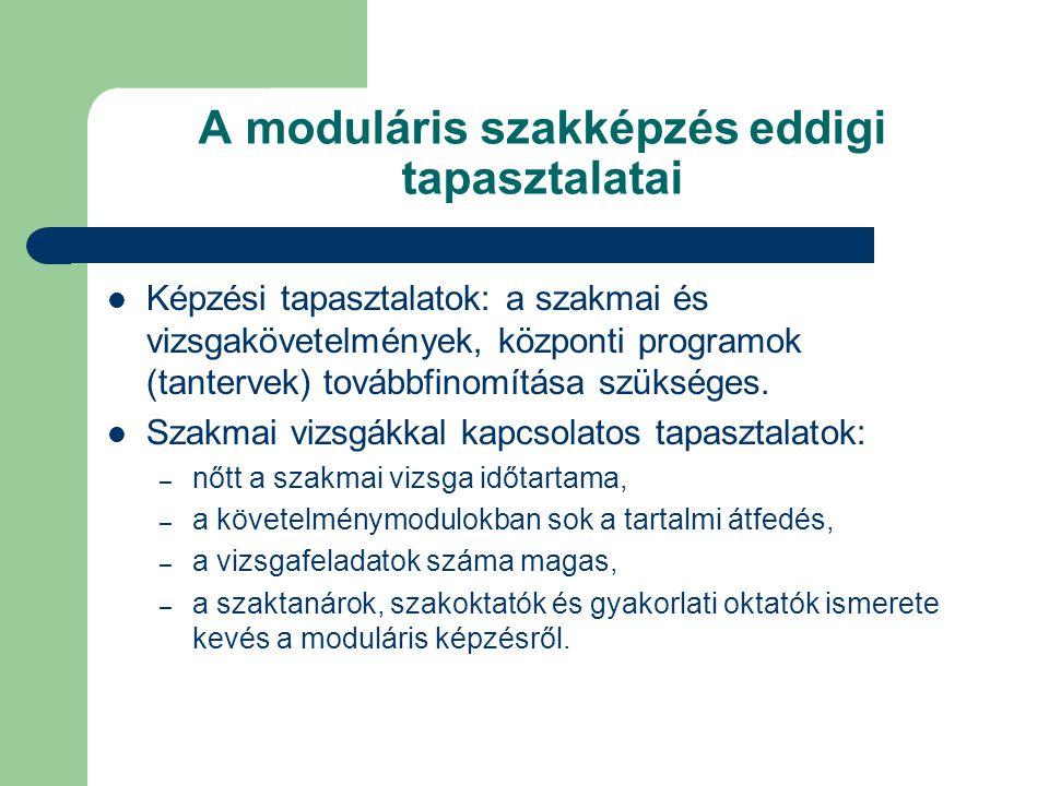 A moduláris szakképzés eddigi tapasztalatai Képzési tapasztalatok: a szakmai és vizsgakövetelmények, központi programok (tantervek) továbbfinomítása szükséges.
