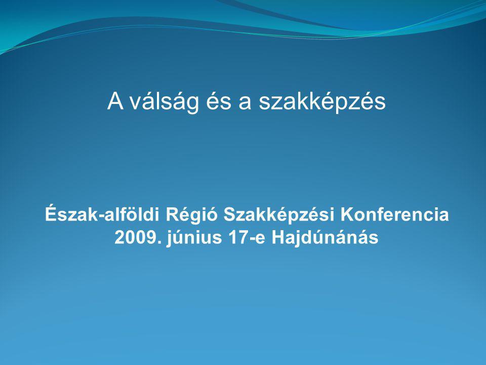 A válság és a szakképzés Észak-alföldi Régió Szakképzési Konferencia 2009. június 17-e Hajdúnánás