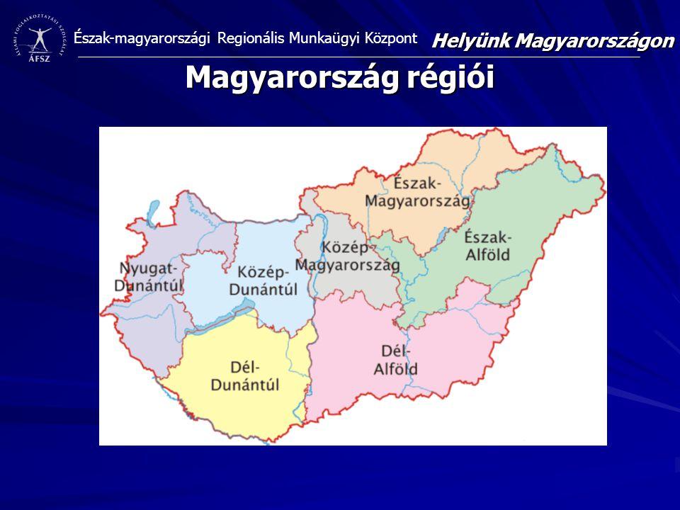 Észak-magyarországi Regionális Munkaügyi Központ Magyarország régiói Helyünk Magyarországon