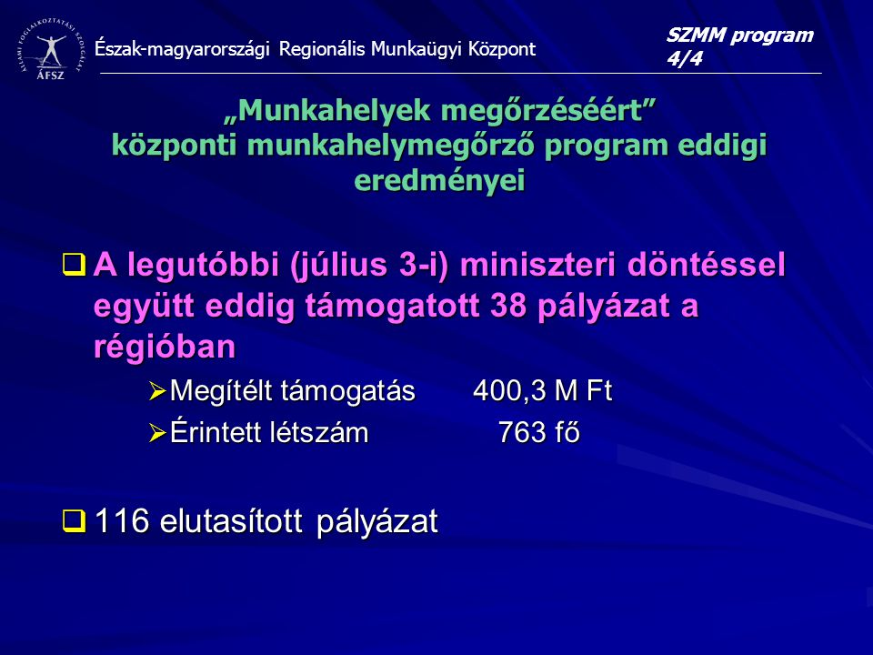 """Észak-magyarországi Regionális Munkaügyi Központ  A legutóbbi (július 3-i) miniszteri döntéssel együtt eddig támogatott 38 pályázat a régióban  Megítélt támogatás 400,3 M Ft  Érintett létszám 763 fő  116 elutasított pályázat SZMM program 4/4 """"Munkahelyek megőrzéséért központi munkahelymegőrző program eddigi eredményei"""