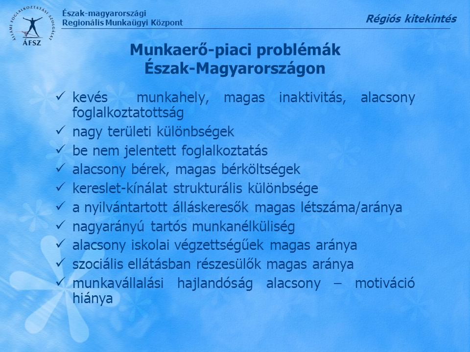 Észak-magyarországi Regionális Munkaügyi Központ Munkaerő-piaci problémák Észak-Magyarországon kevés munkahely, magas inaktivitás, alacsony foglalkozt