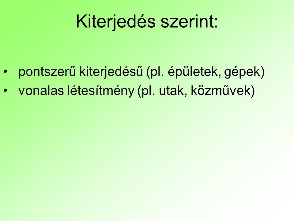Kiterjedés szerint: pontszerű kiterjedésű (pl. épületek, gépek) vonalas létesítmény (pl. utak, közművek)