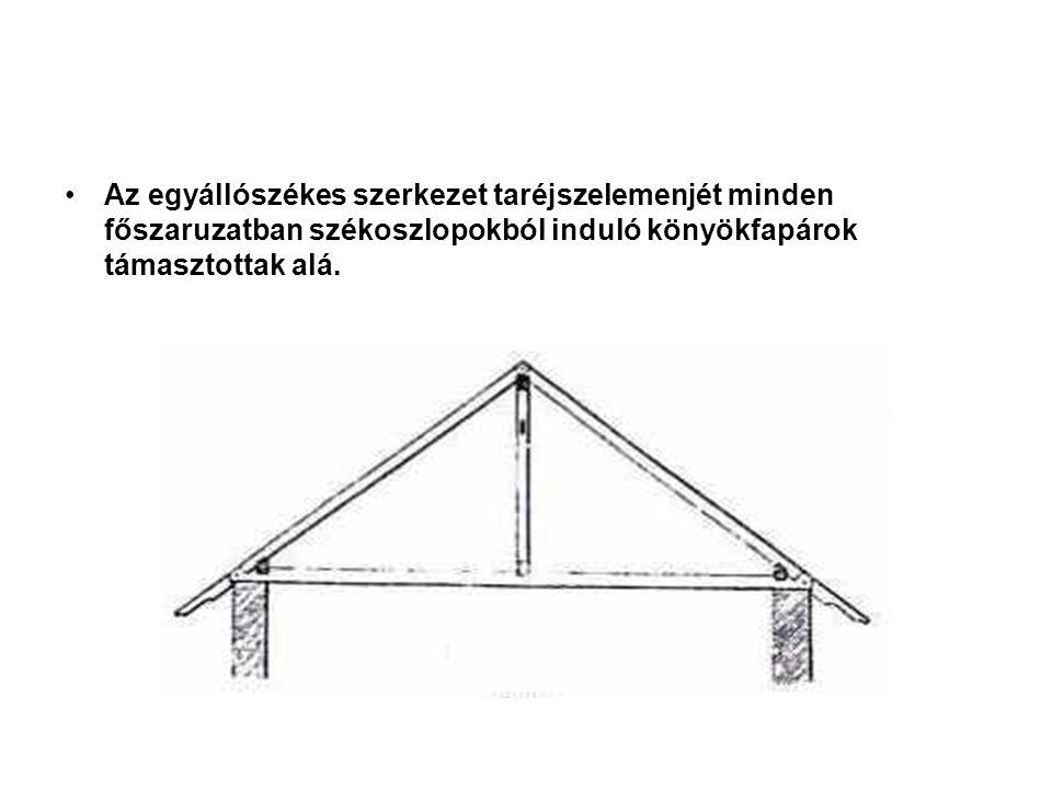 Az egyállószékes szerkezet taréjszelemenjét minden főszaruzatban székoszlopokból induló könyökfapárok támasztottak alá.