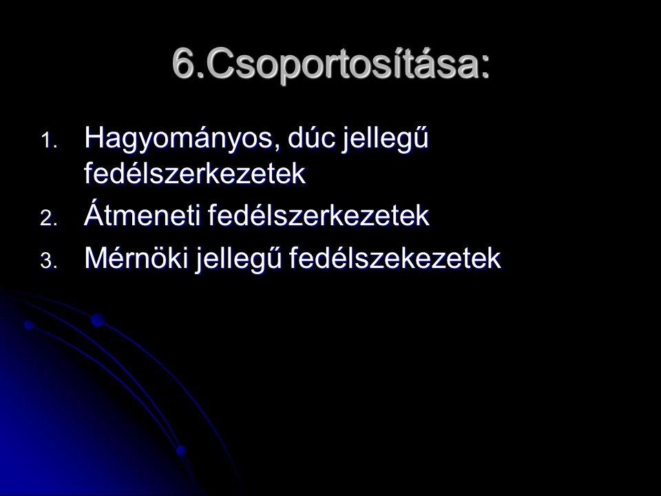 6.Csoportosítása: 1. Hagyományos, dúc jellegű fedélszerkezetek 2. Átmeneti fedélszerkezetek 3. Mérnöki jellegű fedélszekezetek