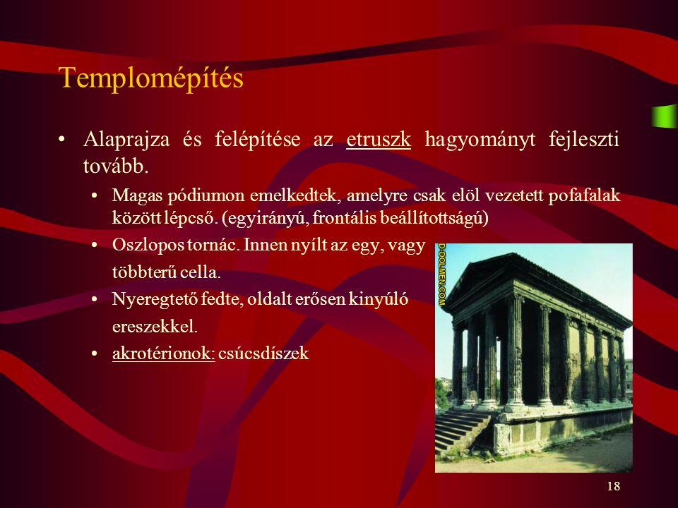 18 Templomépítés Alaprajza és felépítése az etruszk hagyományt fejleszti tovább. Magas pódiumon emelkedtek, amelyre csak elöl vezetett pofafalak közöt